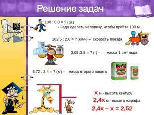 100 : 0,8 = ? (ш.) - надо сделать человеку, чтобы пройти 100 м 162,5 : 2,6 =