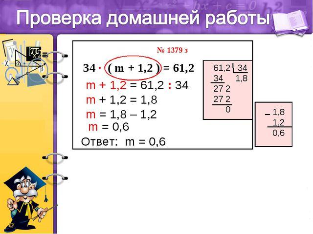 m + 1,2 = 61,2 : 34 m = 1,8 – 1,2 m = 0,6 34 ∙ ( m + 1,2 ) = 61,2 Ответ: m =...