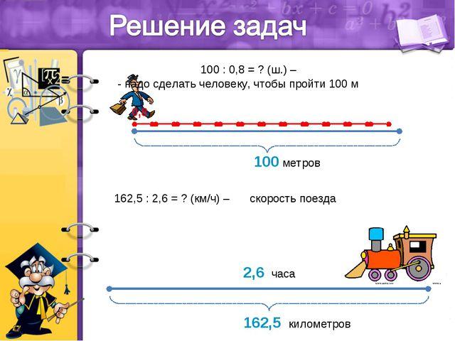 0,8 100 метров 100 : 0,8 = ? (ш.) – - надо сделать человеку, чтобы пройти 100...