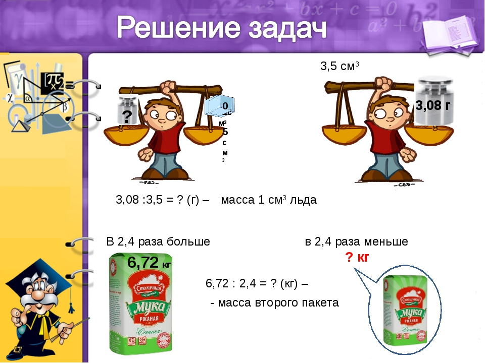 3,08 :3,5 = ? (г) – масса 1 см3 льда 3,5 см3 в 2,4 раза меньше ? кг 6,72 : 2,...