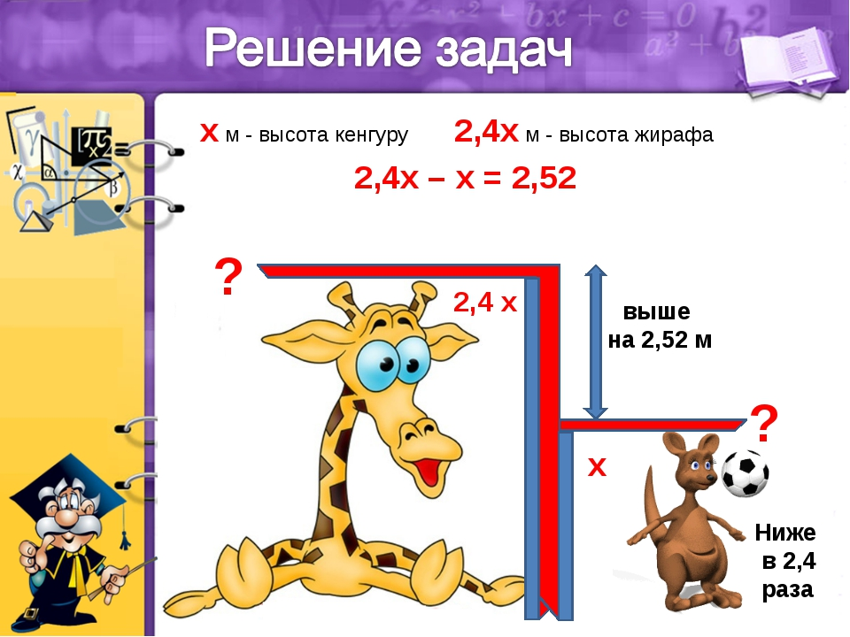 Ниже в 2,4 раза выше на 2,52 м ? ? x м - высота кенгуру 2,4x м - высота жираф...