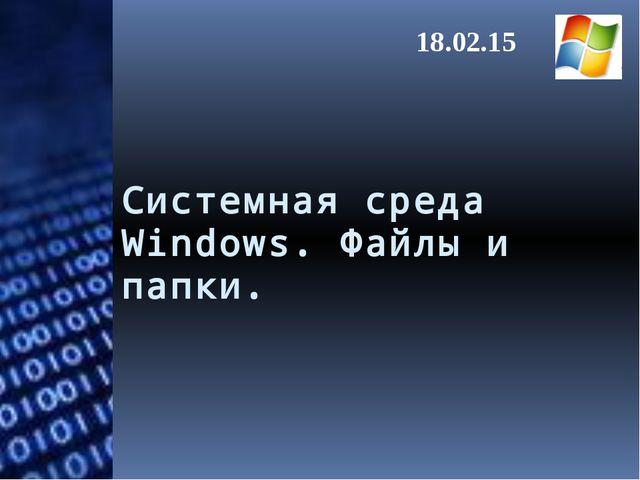 Системная среда Windows. Файлы и папки. 18.02.15