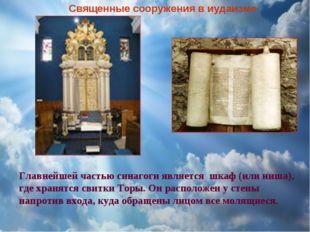 Главнейшей частью синагоги является шкаф (или ниша), где хранятся свитки Торы