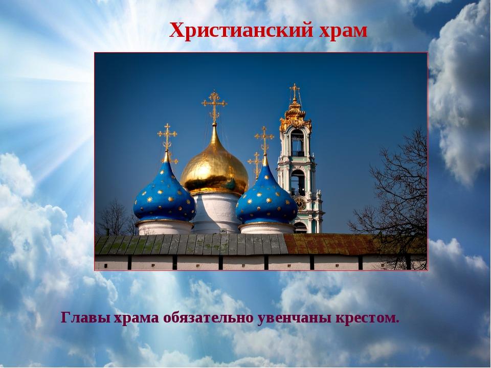 Главы храма обязательно увенчаны крестом. Христианский храм