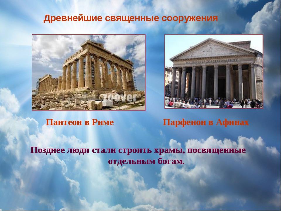 Позднее люди стали строить храмы, посвященные отдельным богам. Пантеон в Риме...