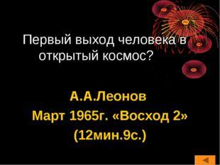 Первый выход человека в открытый космос? А.А.Леонов Март 1965г. «Восход 2» (