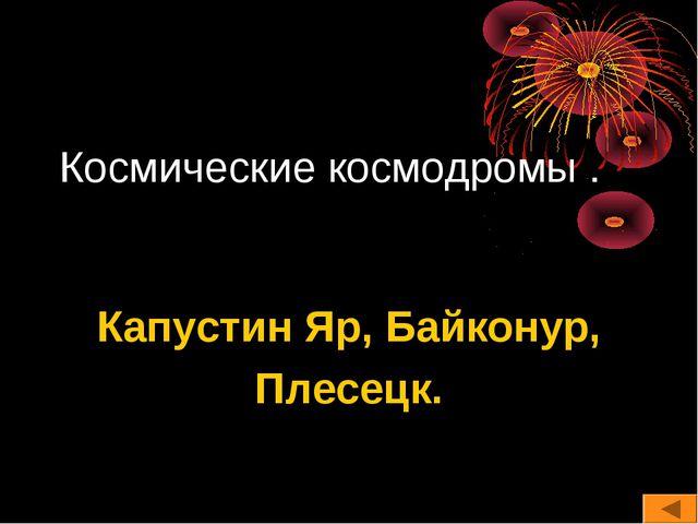 Космические космодромы . Капустин Яр, Байконур, Плесецк.