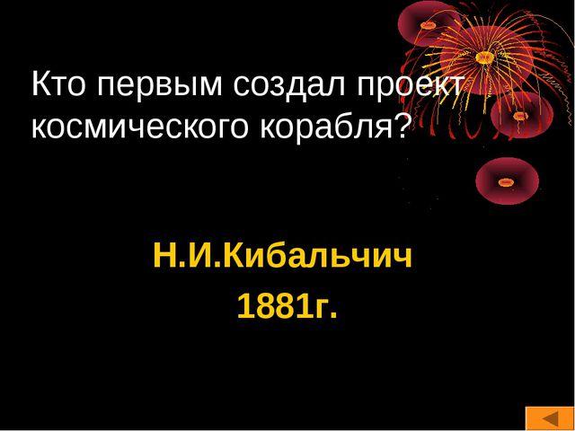 Кто первым создал проект космического корабля? Н.И.Кибальчич 1881г.