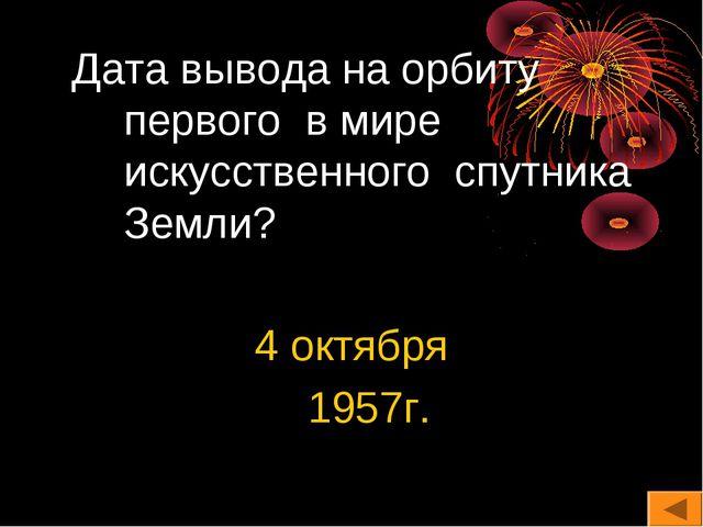 Дата вывода на орбиту первого в мире искусственного спутника Земли? 4 октябр...