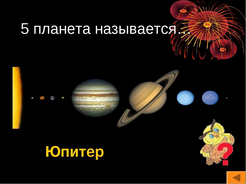 5 планета называется… Юпитер
