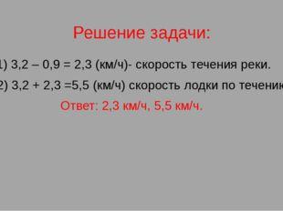 Решение задачи: 1) 3,2 – 0,9 = 2,3 (км/ч)- скорость течения реки. 2) 3,2 + 2,