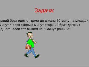 Задача: Старший брат идет от дома до школы 30 минут, а младший 40 минут. Чере