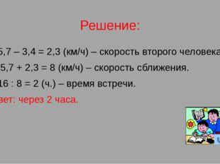 Решение: 1) 5,7 – 3,4 = 2,3 (км/ч) – скорость второго человека. 2) 5,7 + 2,3