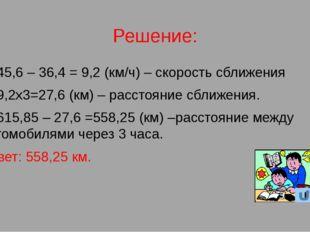 Решение: 1) 45,6 – 36,4 = 9,2 (км/ч) – скорость сближения 2) 9,2х3=27,6 (км)