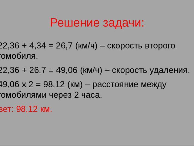 Решение задачи: 1) 22,36 + 4,34 = 26,7 (км/ч) – скорость второго автомобиля....