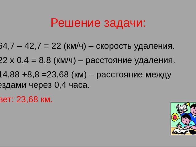 Решение задачи: 1) 64,7 – 42,7 = 22 (км/ч) – скорость удаления. 2) 22 х 0,4 =...
