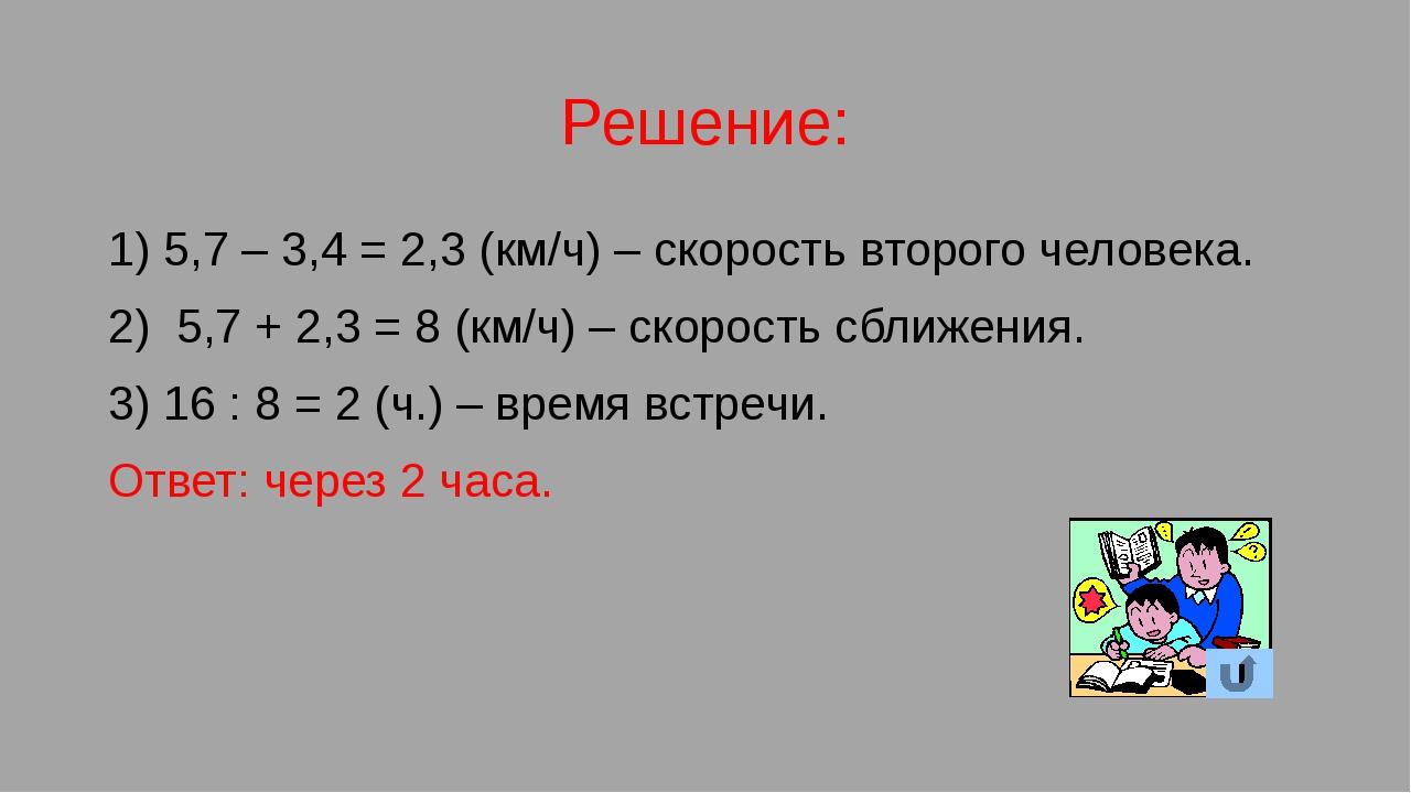 Решение: 1) 5,7 – 3,4 = 2,3 (км/ч) – скорость второго человека. 2) 5,7 + 2,3...