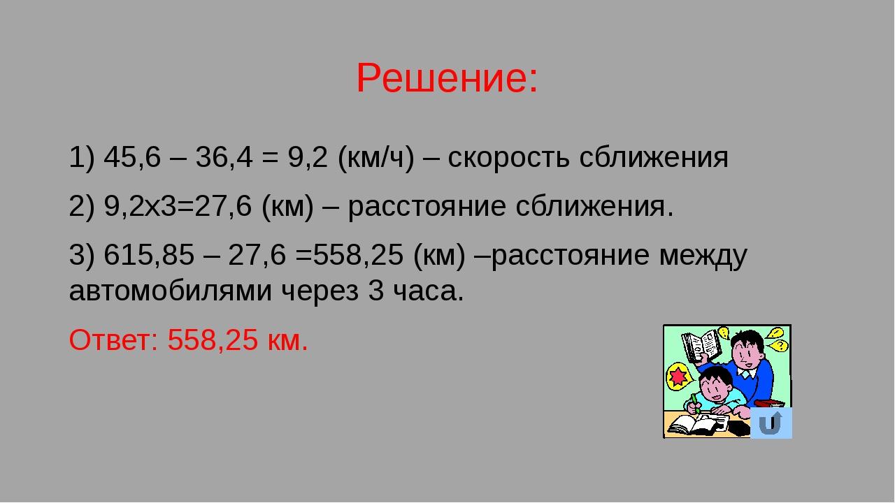 Решение: 1) 45,6 – 36,4 = 9,2 (км/ч) – скорость сближения 2) 9,2х3=27,6 (км)...