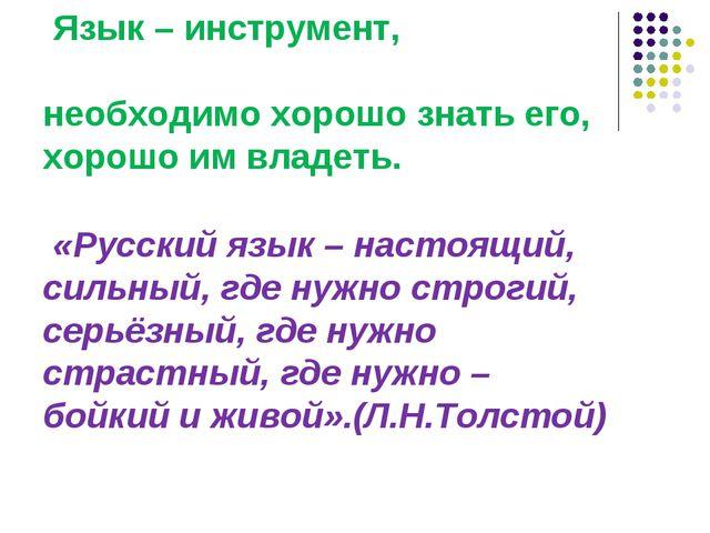 Язык – инструмент, необходимо хорошо знать его, хорошо им владеть. «Русский...