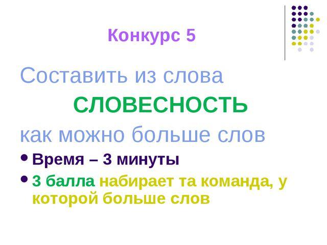 Конкурс 5 Составить из слова СЛОВЕСНОСТЬ как можно больше слов Время – 3 мину...