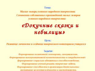 Тема: Малые жанры устного народного творчества. Сочинения собственных произве