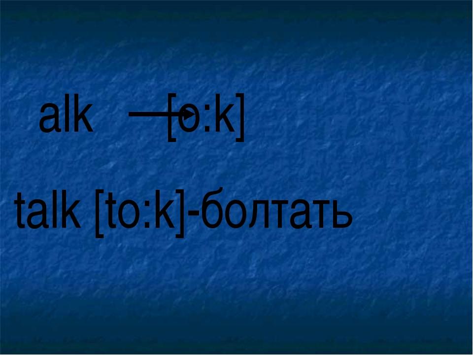 alk [o:k] talk [to:k]-болтать
