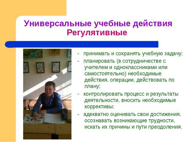 Универсальные учебные действия Регулятивные - принимать и сохранять учебную з...