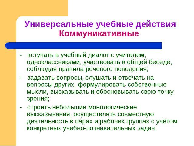 Универсальные учебные действия Коммуникативные - вступать в учебный диалог с...