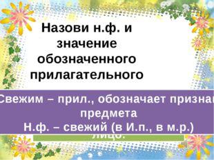 Назови н.ф. и значение обозначенного прилагательного Свежим – прил., обознача