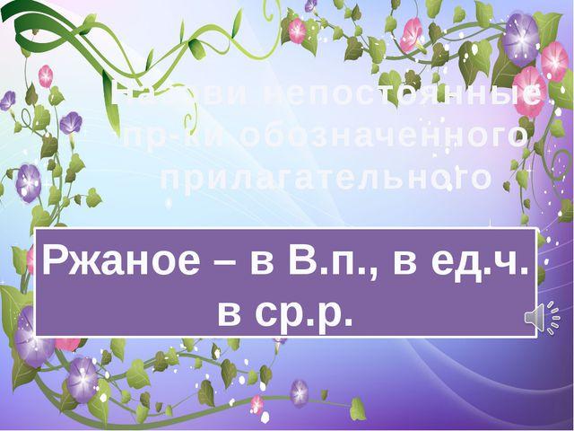 Назови непостоянные пр-ки обозначенного прилагательного Ржаное – в В.п., в ед...