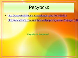 Ресурсы: http://www.mobilmusic.ru/wallpaper.php?id=419333 http://nevseoboi.co