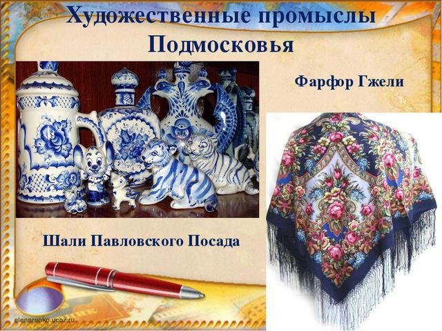Художественные промыслы Подмосковья Фарфор Гжели Шали Павловского Посада