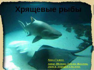 Хрящевые рыбы Урок в 7 классе Автор: Шевченко Татьяна Яковлевна, учитель гео