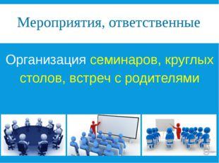 Мероприятия, ответственные Организация семинаров, круглых столов, встреч с ро