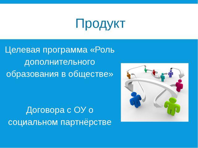 Продукт Целевая программа «Роль дополнительного образования в обществе» Дого...