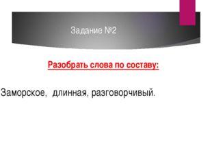 Задание №2 Разобрать слова по составу: Заморское, длинная, разговорчивый.