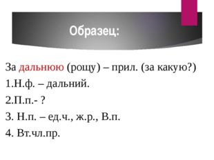 Образец: За дальнюю (рощу) – прил. (за какую?) 1.Н.ф. – дальний. 2.П.п.- ? 3.