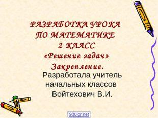 РАЗРАБОТКА УРОКА ПО МАТЕМАТИКЕ 2 КЛАСС «Решение задач» Закрепление. Разработ