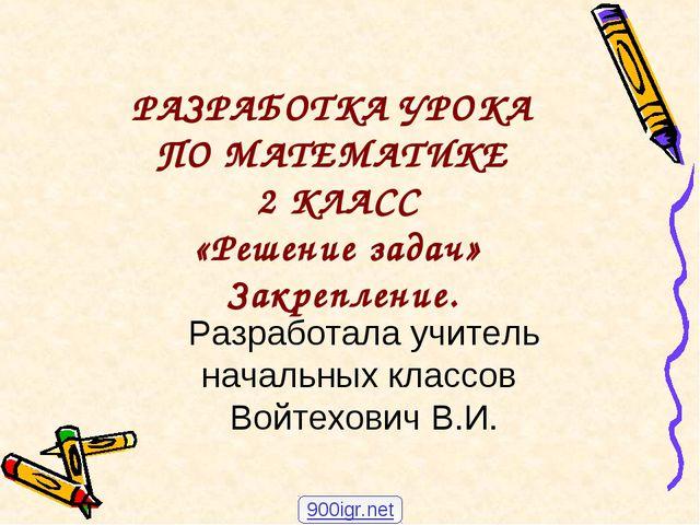 РАЗРАБОТКА УРОКА ПО МАТЕМАТИКЕ 2 КЛАСС «Решение задач» Закрепление. Разработ...