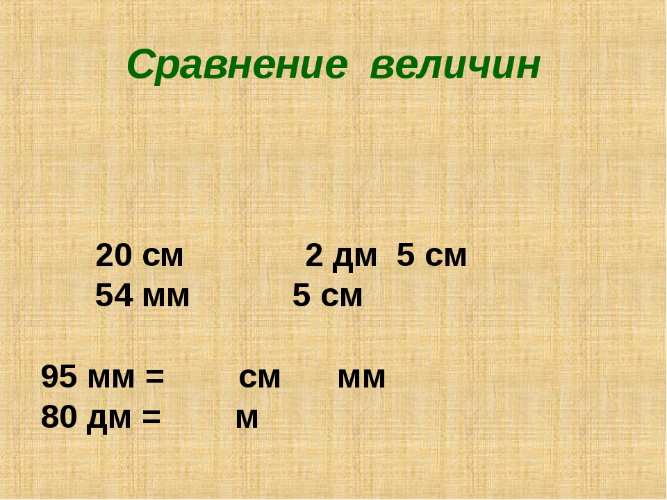 Сравнение величин 20 см 2 дм 5 см 54 мм 5 см 95 мм = см мм 80 дм = м