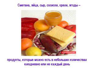 Сметана, яйца, сыр, сосиски, орехи, ягоды – продукты, которые можно есть в не