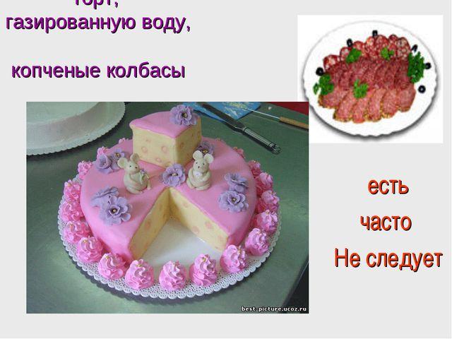 торт, газированную воду, копченые колбасы есть часто Не следует