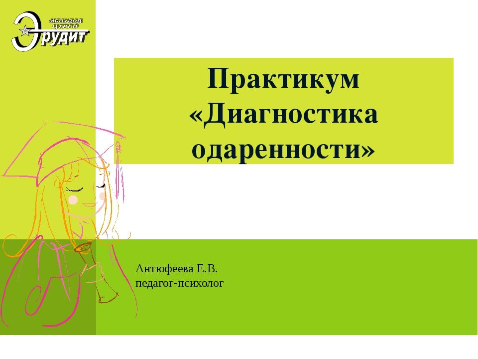Практикум «Диагностика одаренности» Антюфеева Е.В. педагог-психолог