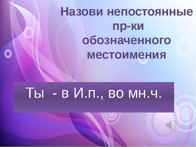 Назови непостоянные пр-ки обозначенного местоимения Ты - в И.п., во мн.ч.