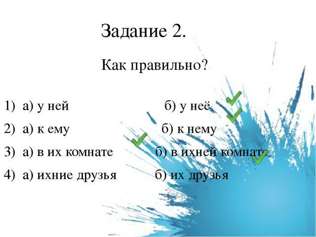Задание 2. Как правильно? 1) а) у ней          б) у неё 2) а) к е...