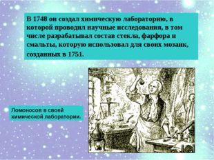 В 1748 он создал химическую лабораторию, в которой проводил научные исследова