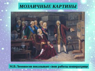 МОЗАИЧНЫЕ КАРТИНЫ М.В.Ломоносов показывает свои работы императрице