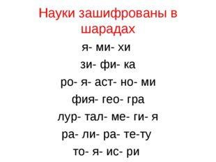 Науки зашифрованы в шарадах я- ми- хи зи- фи- ка ро- я- аст- но- ми фия- гео-