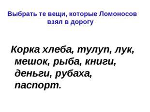 Выбрать те вещи, которые Ломоносов взял в дорогу Корка хлеба, тулуп, лук, меш