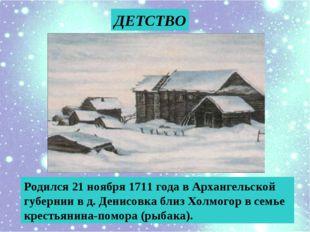 ДЕТСТВО Родился 21 ноября 1711 года в Архангельской губернии в д. Денисовка б